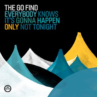 The Go Find Everybody Knows It's Gonna Happen Only Not Tonight